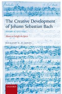 Creative Development of Johann Sebastian Bach, Volume II: 1717-1750: Music to Delight the Spirit
