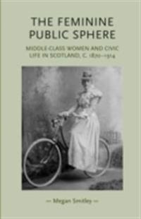 Feminine Public Sphere: Middle-class Women and Civic Life in Scotland, c. 1870-1914