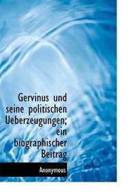 Gervinus Und Seine Politischen Ueberzeugungen; Ein Biographischer Beitrag