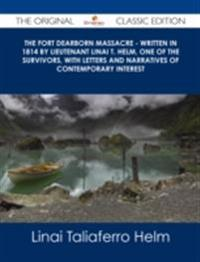 Fort Dearborn Massacre - Written in 1814 by Lieutenant Linai T. Helm, One of the Survivors, with Letters and Narratives of Contemporary Interest - The Original Classic Edition