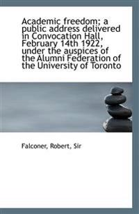 Academic Freedom; A Public Address Delivered in Convocation Hall, February 14th 1922, Under the Ausp