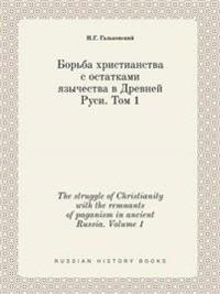 The Struggle of Christianity with the Remnants of Paganism in Ancient Russia. Volume 1