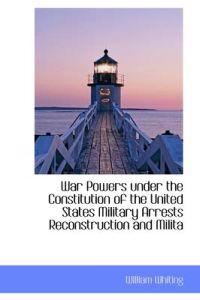 War Powers Under the Constitution of the United States Military Arrests Reconstruction and Milita