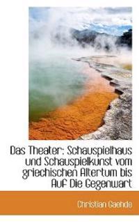 Das Theater: Schauspielhaus Und Schauspielkunst Vom Griechischen Altertum Bis Auf Die Gegenwart