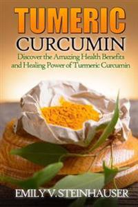Turmeric Curcumin: Discover the Amazing Health Benefits and Healing Power of Turmeric Curcumin