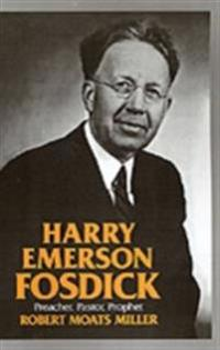 Harry Emerson Fosdick: Preacher, Pastor, Prophet
