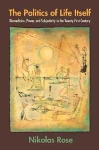 The Politics of Life Itself: Biomedicine, Power & Subjectivity in the Twenty-First Century