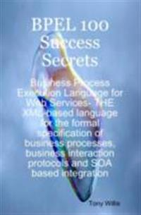 BPEL 100 Success Secrets - Business Process Execution Language for Web Services- THE XML-based language for the formal specification of business processes, business interaction protocols and SOA based integration