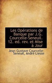 Les Op Rations de Banque Par J.G. Courcelle-Seneuil. 12. Ed. REV. Et Mise Jour