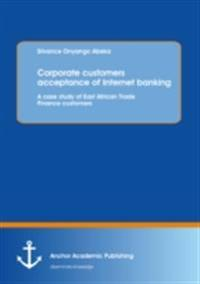 Corporate customers acceptance of Internet banking: A case study of East African Trade Finance customers