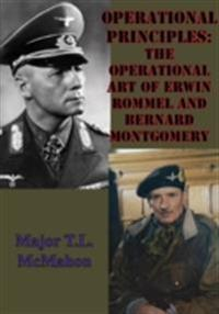 Operational Principles: The Operational Art Of Erwin Rommel And Bernard Montgomery