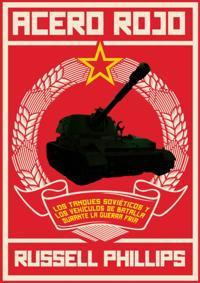 Acero Rojo: Los Tanques Sovieticos Y Los Vehiculos De Batalla Durante La Guerra Fria
