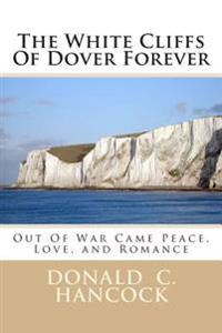 The White Cliffs of Dover Forever: Out of War Came Peace, Love, and Romance