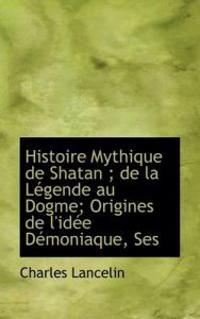 Histoire Mythique de Shatan; de La Legende Au Dogme; Origines de L'Idee Demoniaque, Ses