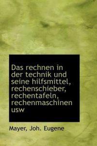 Das Rechnen in Der Technik Und Seine Hilfsmittel, Rechenschieber, Rechentafeln, Rechenmaschinen Usw