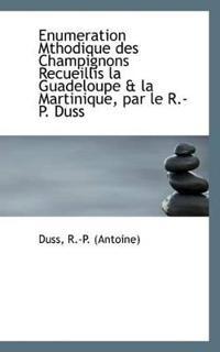 Enumeration Mthodique Des Champignons Recueillis La Guadeloupe & La Martinique, Par Le R.-P. Duss
