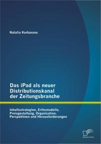 Das iPad als neuer Distributionskanal der Zeitungsbranche: Inhaltsstrategien, Erlosmodelle, Preisgestaltung, Organisation, Perspektiven und Herausforderungen