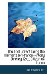The Fool Errant Being the Memoirs of Francis-Antony Strelley, Esq., Citizen of Lucca