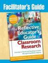 Facilitator's Guide to The Reflective Educator's Guide to Classroom Research