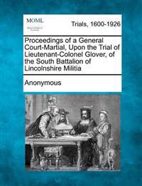 Proceedings of a General Court-Martial, Upon the Trial of Lieutenant-Colonel Glover, of the South Battalion of Lincolnshire Militia
