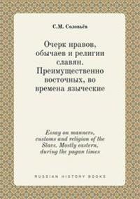 Essay on Manners, Customs and Religion of the Slavs. Mostly Eastern, During the Pagan Times