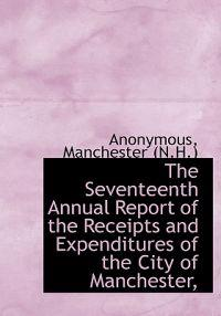 The Seventeenth Annual Report of the Receipts and Expenditures of the City of Manchester,