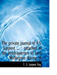 The Private Journal of F.S. Larpent ...: Attached to the Head-Quarters of Lord Wellington During Th