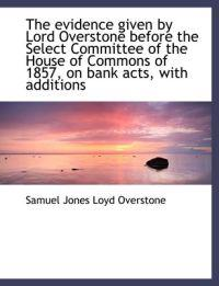 The Evidence Given by Lord Overstone Before the Select Committee of the House of Commons of 1857, on