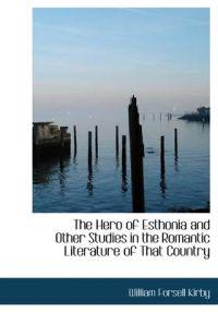 The Hero of Esthonia and Other Studies in the Romantic Literature of That Country