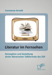 Literatur im Fernsehen: Konzeption und Gestaltung dreier literarischer Talkformate des ZDF