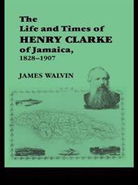Life and Times of Henry Clarke of Jamaica, 1828-1907