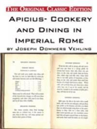 Apicius- Cookery and Dining in Imperial Rome, by Joseph Dommers Vehling. - The Original Classic Edition
