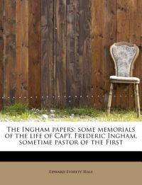 The Ingham Papers; Some Memorials of the Life of Capt. Frederic Ingham, Sometime Pastor of the First