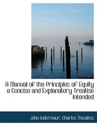 A Manual of the Principles of Equity a Concise and Explanatory Treatise Intended