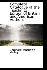 Complete Catalogue of the Tauchnitz Edition of British and American Authors