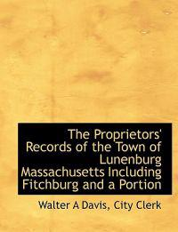The Proprietors' Records of the Town of Lunenburg Massachusetts Including Fitchburg and a Portion