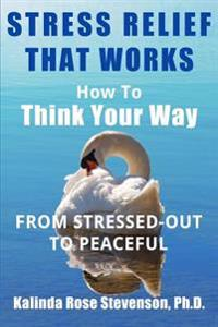 Stress Relief That Works: How to Think Your Way from Stressed-Out to Peaceful