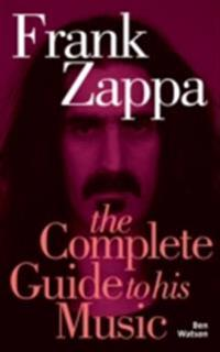 Frank Zappa: The Complete Guide to his Music