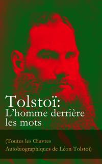 Tolstoi: L'homme derriere les mots (Toutes les A uvres Autobiographiques de Leon Tolstoi)