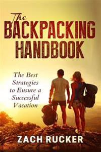The Backpacking Handbook: The Best Strategies to Ensure a Successful Vacation