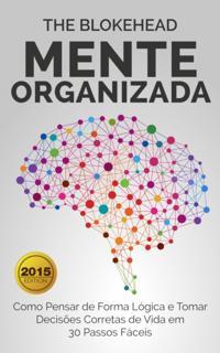 Mente Organizada: Como Pensar de Forma Logica e Tomar Decisoes Corretas de Vida em 30 Passos Faceis