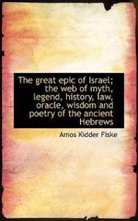 The Great Epic of Israel; The Web of Myth, Legend, History, Law, Oracle, Wisdom and Poetry of the an