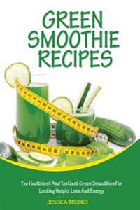 Green Smoothie Recipes: The Healthiest and Tastiest Green Smoothies for Lasting Weight Loss and Energy