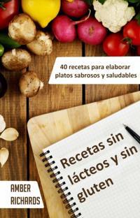 Recetas sin lacteos y sin gluten. 40 recetas para elaborar platos sabrosos y saludables