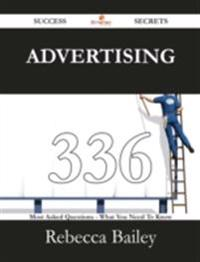 Advertising 336 Success Secrets - 336 Most Asked Questions On Advertising - What You Need To Know