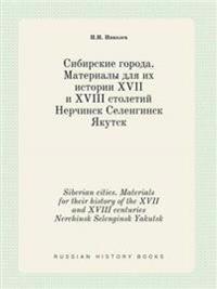 Siberian Cities. Materials for Their History of the XVII and XVIII Centuries Nerchinsk Selenginsk Yakutsk