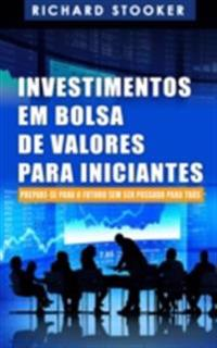 Investimentos Em Bolsa De Valores Para Iniciantes: Como Qualquer Um Pode Ter Uma Rica Aposentadoria Ignorando Grande Parte Dos Conselhos Padroes, Sem Desperdicar Tempo Nem Ser Enganado