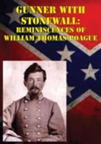 Gunner with Stonewall: Reminiscences Of William Thomas Poague [Illustrated Edition]
