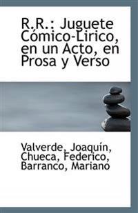 R.R.: Juguete Comico-Lirico, En Un Acto, En Prosa y Verso