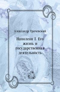 Napoleon I. Ego zhizn' i gosudarstvennaya deyatel'nost' (in Russian Language)